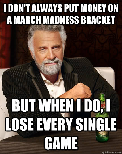 7. You're starting to regret all that money you put down on your bracket...