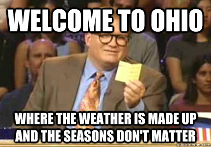 "1) Ohio weather is bipolar. (Except it's more like ""quadpolar"". Too bad that isn't a word. We could really use it here.)"