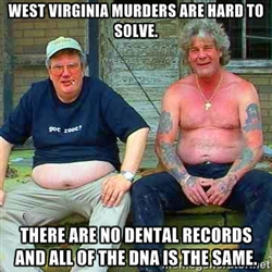 5) West Virginia murders are hard to solve. There are no dental records and all of the DNA is the same.