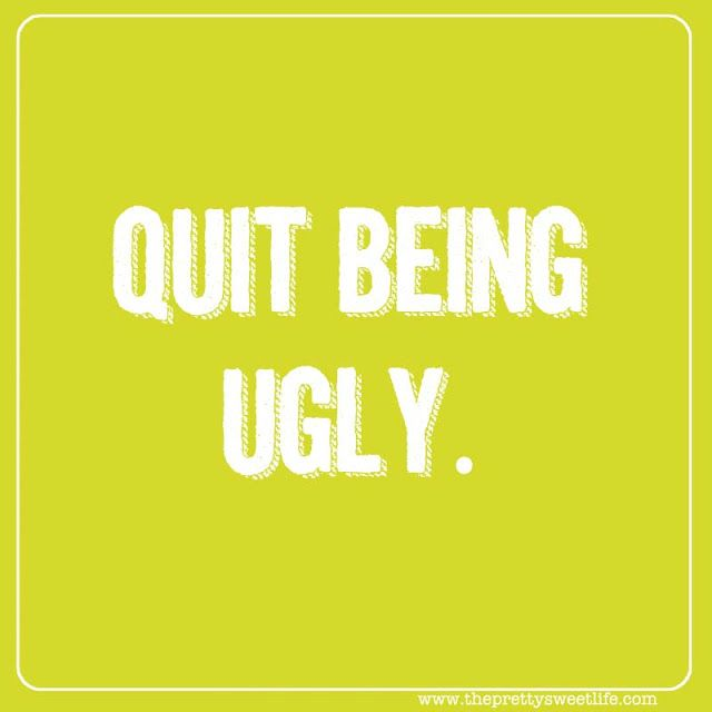 4) Quit Being Ugly!