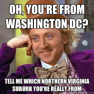 13. Wait…if you live in Northern Virginia, why did you say you were from D.C.?